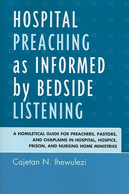 Hospital Preaching as Informed by Bedside Listening: A Homiletical Guide for Preachers, Pastors, and Chaplains in Hospital, Hospice, Prison, and Nursing Home Ministries - Ihewulezi, Cajetan N.