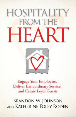 Hospitality from the Heart: Engage Your Employees, Deliver Extraordinary Service, and Create Loyal Guests - Johnson, Brandon W, and Roden, Katherine Foley