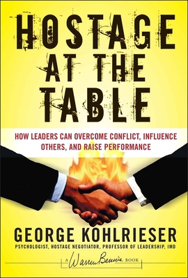 Hostage at the Table: How Leaders Can Overcome Conflict, Influence Others, and Raise Performance - Kohlrieser, George, and Forehand, Joe W (Foreword by)