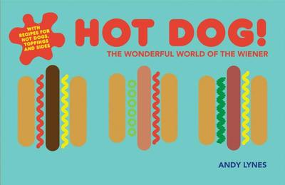 Hot Dog!: The wonderful world of the wiener - Lynes, Andy