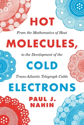 Hot Molecules, Cold Electrons: From the Mathematics of Heat to the Development of the Trans-Atlantic Telegraph Cable - Nahin, Paul J