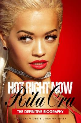 Hot Right Now: The Definitive Biography of Rita Ora - Wight, Douglas, and Wiley, Jennifer