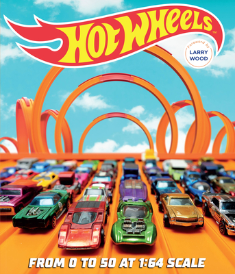 Hot Wheels: From 0 to 50 at 1:64 Scale - Palmer, Kris, and Wood, Larry (Foreword by)