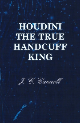 Houdini the True Handcuff King - Cannell, J C