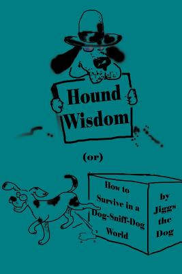 Hound Wisdom: Or How to Survive in a Dog-Sniff-Dog World - Jiggs the Dog, and O'Hara, J T