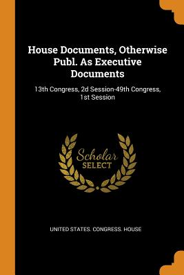 House Documents, Otherwise Publ. as Executive Documents: 13th Congress, 2D Session-49th Congress, 1st Session - United States Congress House (Creator)