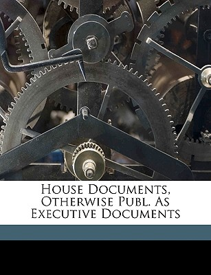 House Documents, Otherwise Publ. as Executive Documents - United States Congress House, States Congress House (Creator)