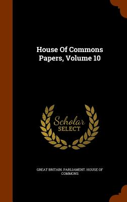 House of Commons Papers, Volume 10 - Great Britain Parliament House of Comm (Creator)