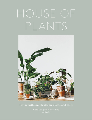 House of Plants: Living with Succulents, Air Plants and Cacti - Ray, Rose, and Langton, Caro, and Co, Ro