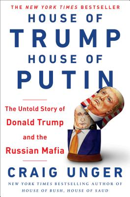 House of Trump, House of Putin: The Untold Story of Donald Trump and the Russian Mafia - Unger, Craig