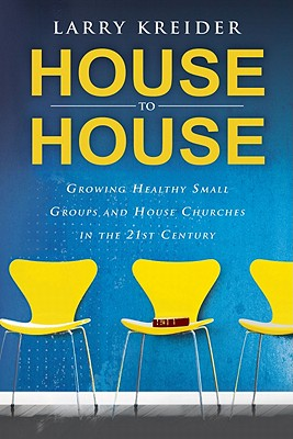 House to House: Growing Healthy Small Groups and House Churches in the 21st Century - Kreider, Larry