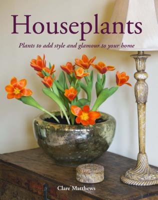 Houseplants: Plants to Add Style and Glamour to Your Home - Matthews, Clare