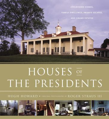 Houses of the Presidents: Childhood Homes, Family Dwellings, Private Escapes, and Grand Estates - Howard, Hugh, and Straus, Roger