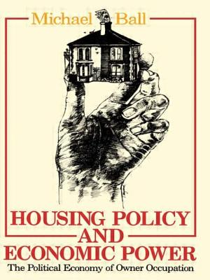 Housing Policy and Economic Power: The Political Economy of Owner Occupation - Ball, Michael