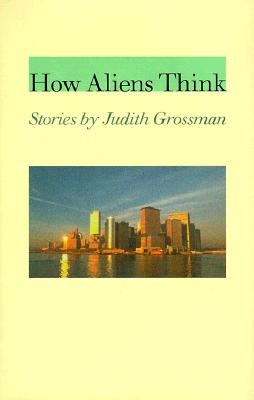How Aliens Think: Stories by Judith Grossman - Grossman, Judith, Ms.