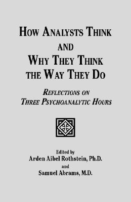 How Analysts Think, and Why They Think the Way They Do: Reflections on Three Psychoanalytic Hours - Rothstein, Arden Aibel (Editor), and Abrams, Samuel, Dr. (Editor)