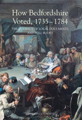 How Bedfordshire Voted, 1735-1784: The Evidence of Local Documents and Poll Books - Collett-White, James