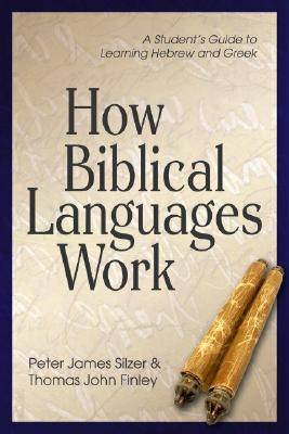 How Biblical Languages Work: A Student's Guide to Learning Hebrew and Greek - Finley, Thomas, and Silzer, Peter