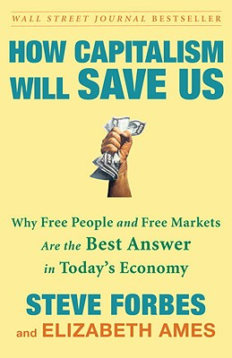 How Capitalism Will Save Us: Why Free People and Free Markets Are the Best Answer in Today's Economy - Forbes, Steve, and Ames, Elizabeth
