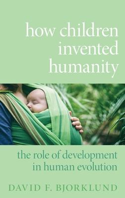 How Children Invented Humanity: The Role of Development in Human Evolution - Bjorklund, David F