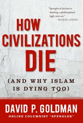 How Civilizations Die: And Why Islam Is Dying Too - Goldman, David