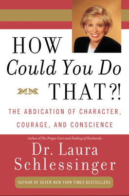 How Could You Do That?!: Abdication of Character, Courage, and Conscience - Schlessinger