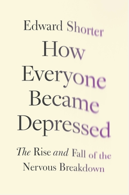 How Everyone Became Depressed: The Rise and Fall of the Nervous Breakdown - Shorter, Edward