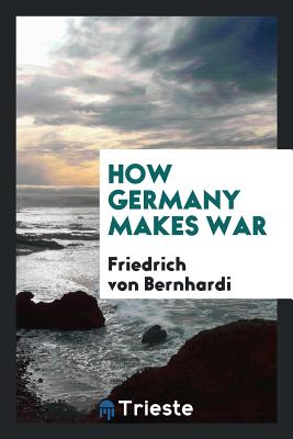 How Germany Makes War - Bernhardi, Friedrich Von