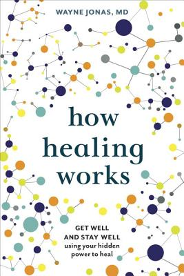 How Healing Works: Get Well and Stay Well Using Your Hidden Power to Heal - Jonas, Wayne