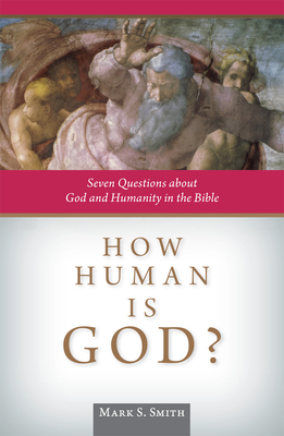 How Human Is God?: Seven Questions about God and Humanity in the Bible - Smith, Mark S
