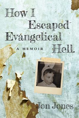 How I Escaped Evangelical Hell: A Memoir - Jones, Jon