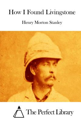 How I Found Livingstone - Stanley, Henry Morton, and The Perfect Library (Editor)