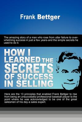 How I Learned the Secrets of Success in Selling - Bettger, Frank