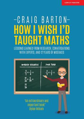 How I Wish I Had Taught Maths: Reflections on research, conversations with experts, and 12 years of mistakes - Barton, Craig