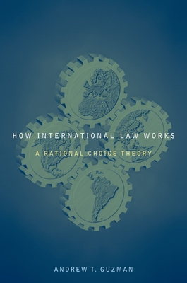How International Law Works: A Rational Choice Theory - Guzman, Andrew T