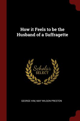 How It Feels to Be the Husband of a Suffragette - Him, May Wilson Preston George