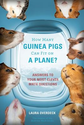 How Many Guinea Pigs Can Fit on a Plane?: Answers to Your Most Clever Math Questions - Overdeck, Laura