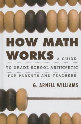 How Math Works: A Guide to Grade School Arithmetic for Parents and Teachers - Williams, G Arnell