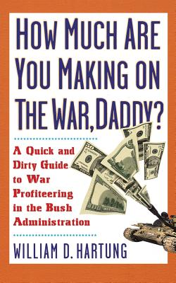 How Much Are You Making on the War Daddy?: A Quick and Dirty Guide to War Profiteering in the Bush Administration - Hartung, William D