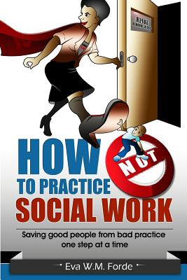 How Not to Practice Social Work: Saving Good People from Bad Practice One Step at a Time - Forde, Eva W M