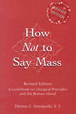 How Not to Say Mass: A Guidebook for Using the New Roman Missal - Smolarski, Dennis C