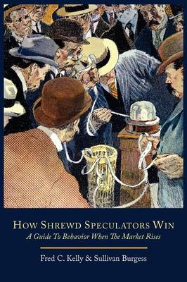 How Shrewd Speculators Win; A Guide to Behavior When the Market Rises - Kelly, Fred C, and Burgess, Sullivan