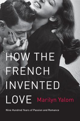 How the French Invented Love: Nine Hundred Years of Passion and Romance - Yalom, Marilyn