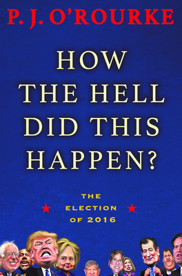 How the Hell Did This Happen?: The Election of 2016 - O'Rourke, P J