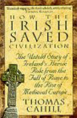 How The Irish Saved Civilization: The Untold Story of Ireland's Heroic Role from the Fall of Rome to the Rise of Medieval Europe - Cahill, Thomas