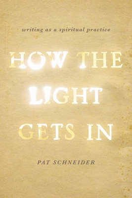 How the Light Gets in: Writing as a Spiritual Practice - Schneider, Pat