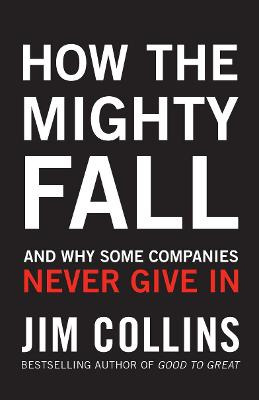 How the Mighty Fall: And Why Some Companies Never Give in - Collins, James