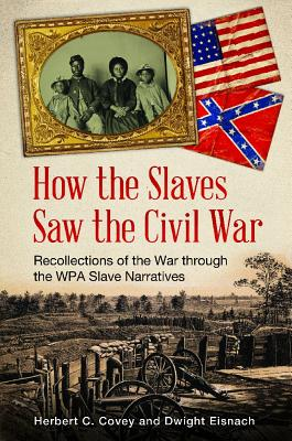 How the Slaves Saw the Civil War: Recollections of the War Through the WPA Slave Narratives - Covey, Herbert, and Eisnach, Dwight