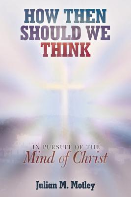 How Then Should We Think: In Pursuit of the Mind of Christ - Motley, Julian M