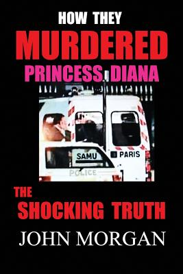 How They Murdered Princess Diana: The Shocking Truth - Morgan, John